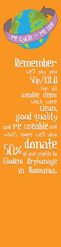 Remember we'll pay 50p/kilo for all useable items which were clean, good quality and reuseable and what's more we'll also donate 50% of our profits to Glodeni Orphanage in Romania.
